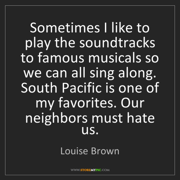 Louise Brown: Sometimes I like to play the soundtracks to famous musicals...