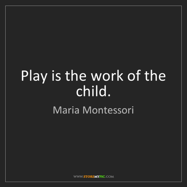 Maria Montessori: Play is the work of the child.