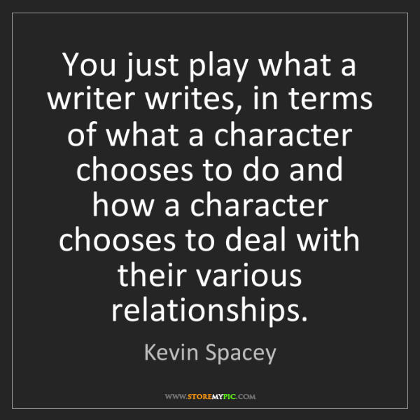 Kevin Spacey: You just play what a writer writes, in terms of what...