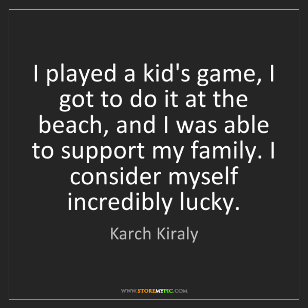 Karch Kiraly: I played a kid's game, I got to do it at the beach, and...