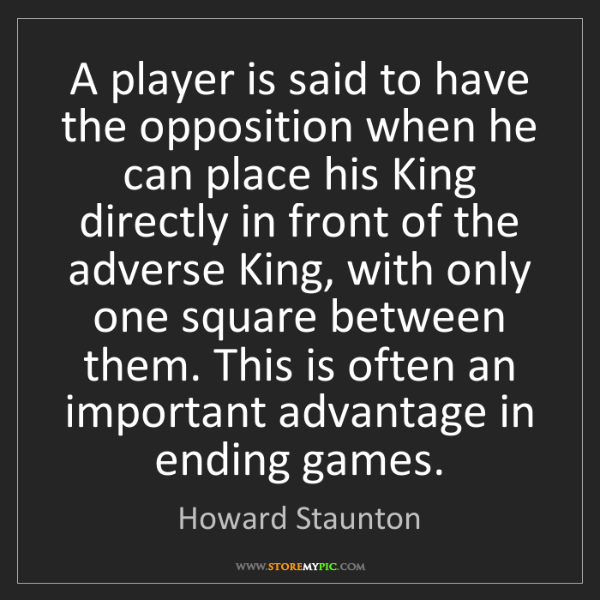 Howard Staunton: A player is said to have the opposition when he can place...