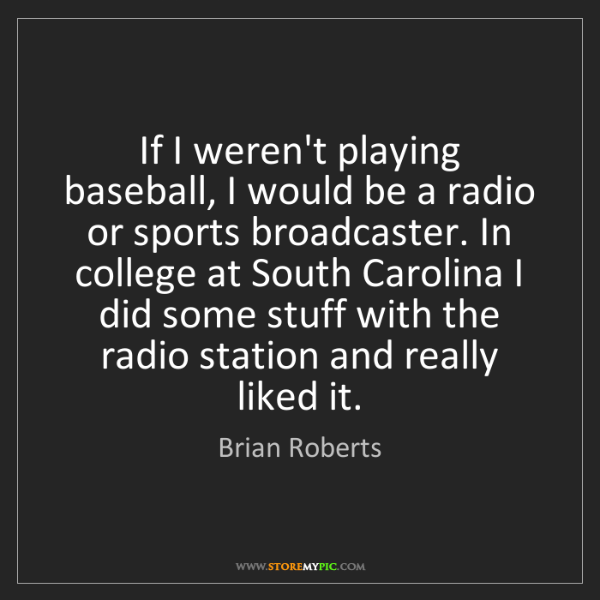 Brian Roberts: If I weren't playing baseball, I would be a radio or...