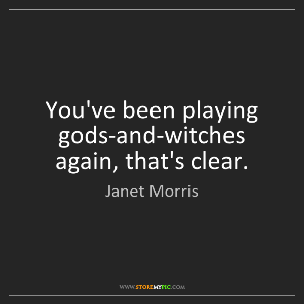 Janet Morris: You've been playing gods-and-witches again, that's clear.