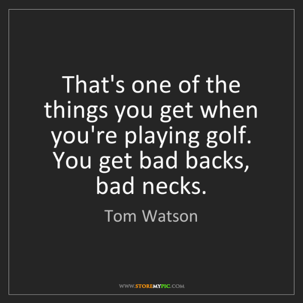 Tom Watson: That's one of the things you get when you're playing...