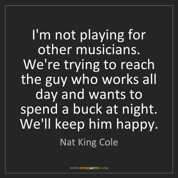 Nat King Cole: I'm not playing for other musicians. We're trying to...