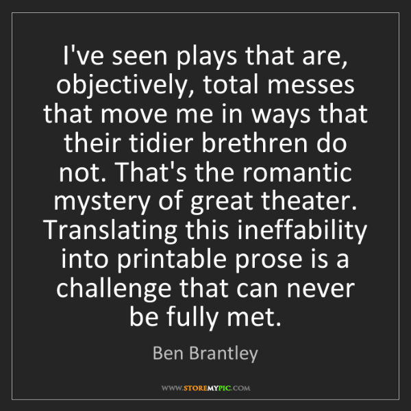 Ben Brantley: I've seen plays that are, objectively, total messes that...