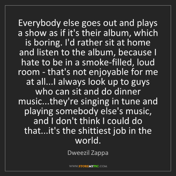 Dweezil Zappa: Everybody else goes out and plays a show as if it's their...