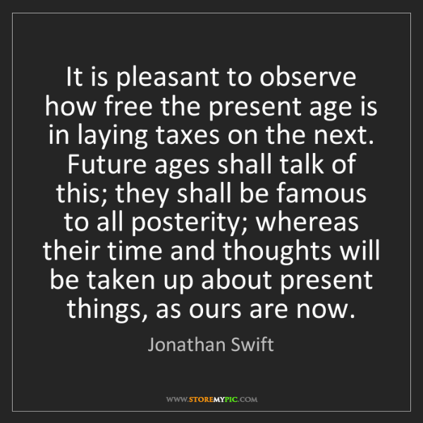 Jonathan Swift: It is pleasant to observe how free the present age is...