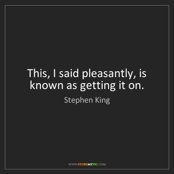Stephen King: This, I said pleasantly, is known as getting it on.