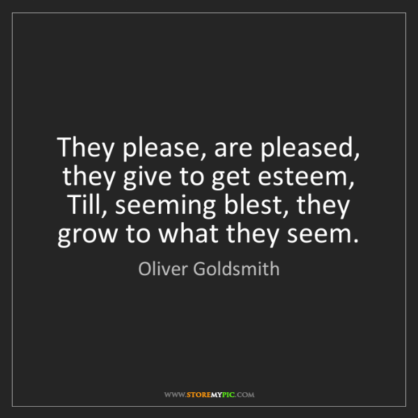 Oliver Goldsmith: They please, are pleased, they give to get esteem,  ...