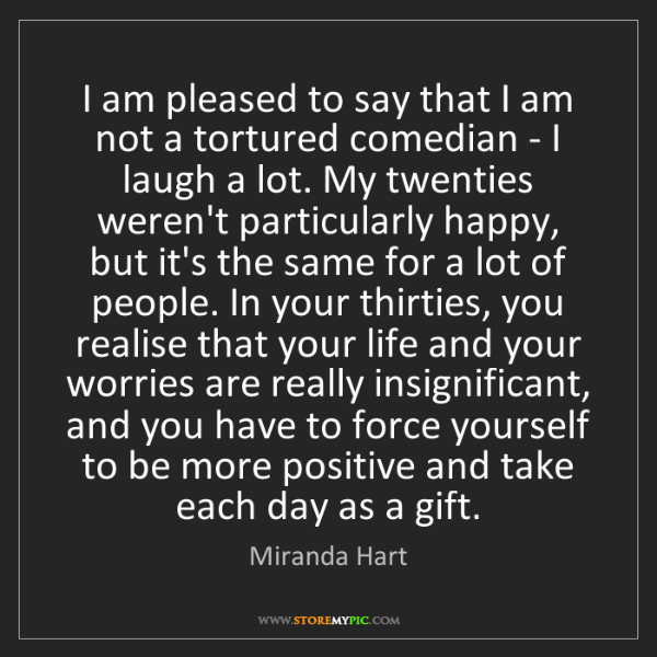 Miranda Hart: I am pleased to say that I am not a tortured comedian...