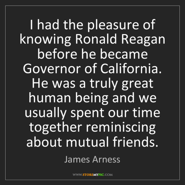 James Arness: I had the pleasure of knowing Ronald Reagan before he...
