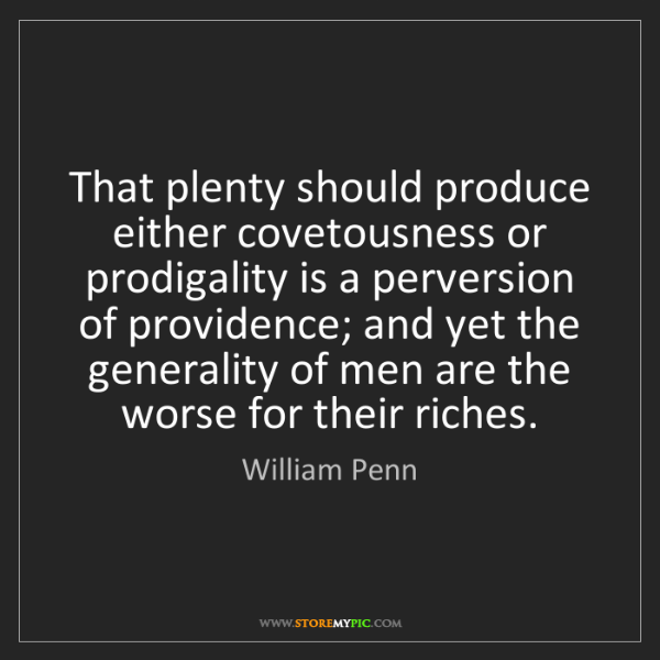 William Penn: That plenty should produce either covetousness or prodigality...