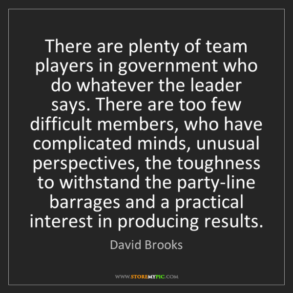 David Brooks: There are plenty of team players in government who do...
