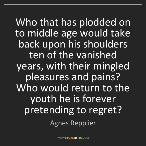 Agnes Repplier: Who that has plodded on to middle age would take back...
