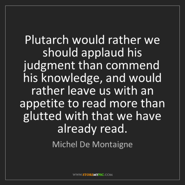 Michel De Montaigne: Plutarch would rather we should applaud his judgment...