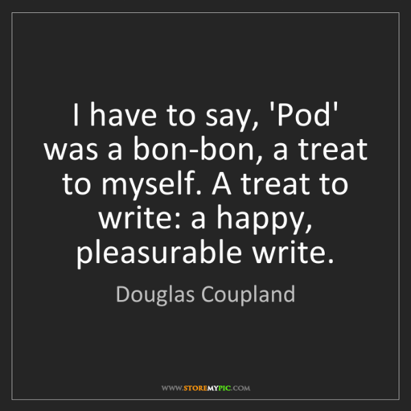 Douglas Coupland: I have to say, 'Pod' was a bon-bon, a treat to myself....