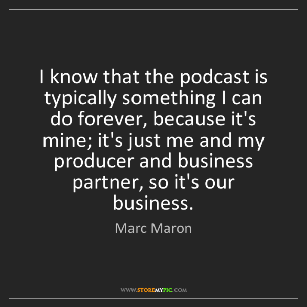 Marc Maron: I know that the podcast is typically something I can...