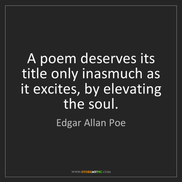 Edgar Allan Poe: A poem deserves its title only inasmuch as it excites,...