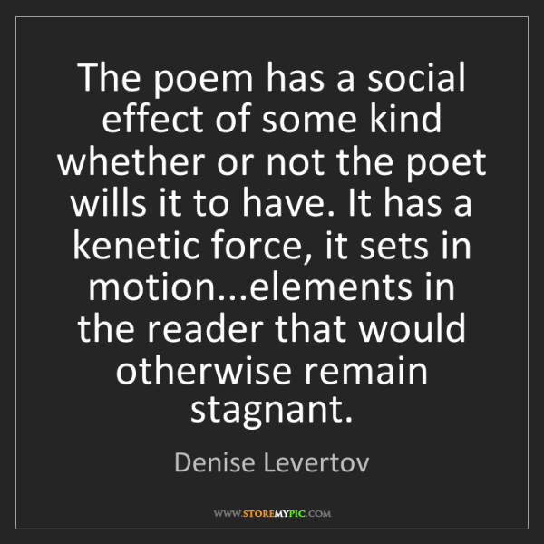 Denise Levertov: The poem has a social effect of some kind whether or...
