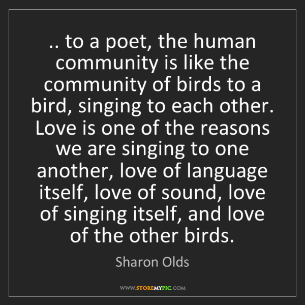 Sharon Olds: .. to a poet, the human community is like the community...
