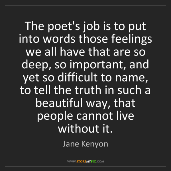 Jane Kenyon: The poet's job is to put into words those feelings we...