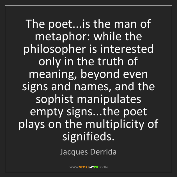 Jacques Derrida: The poet...is the man of metaphor: while the philosopher...