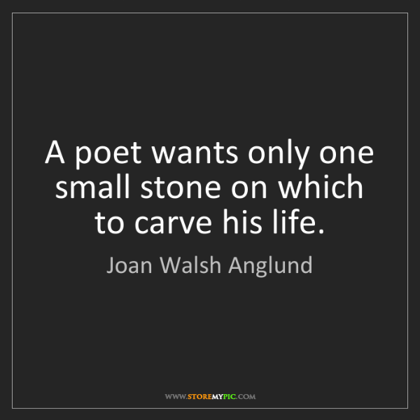 Joan Walsh Anglund: A poet wants only one small stone on which to carve his...