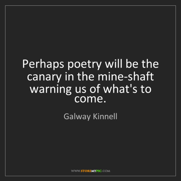 Galway Kinnell: Perhaps poetry will be the canary in the mine-shaft warning...