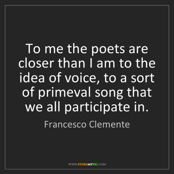 Francesco Clemente: To me the poets are closer than I am to the idea of voice,...
