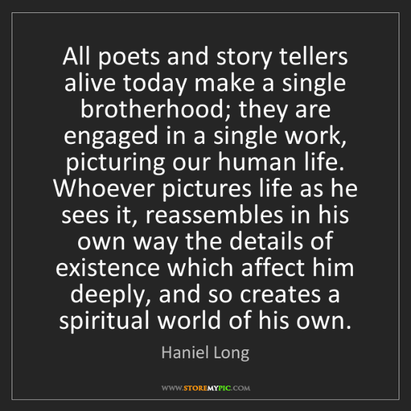 Haniel Long: All poets and story tellers alive today make a single...
