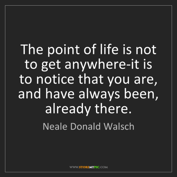Neale Donald Walsch: The point of life is not to get anywhere-it is to notice...