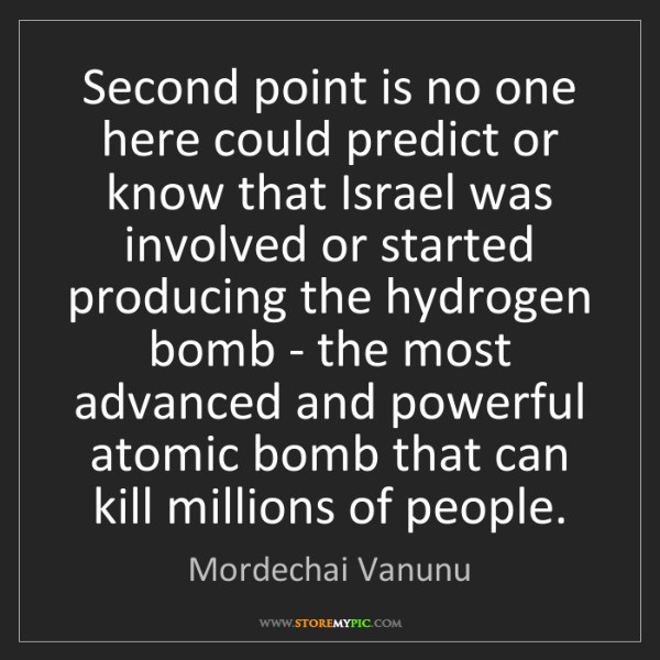 Mordechai Vanunu: Second point is no one here could predict or know that...