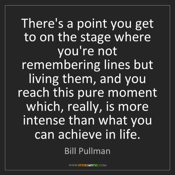 Bill Pullman: There's a point you get to on the stage where you're...