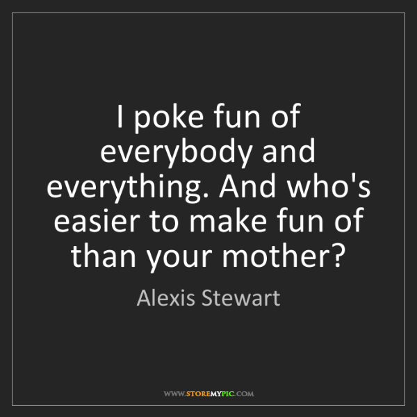 Alexis Stewart: I poke fun of everybody and everything. And who's easier...
