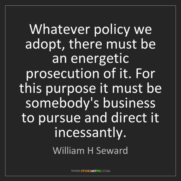 William H Seward: Whatever policy we adopt, there must be an energetic...