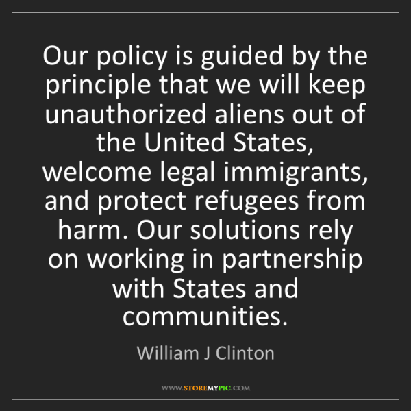 William J Clinton: Our policy is guided by the principle that we will keep...