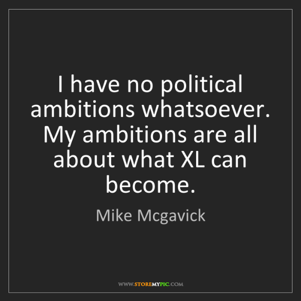 Mike Mcgavick: I have no political ambitions whatsoever. My ambitions...