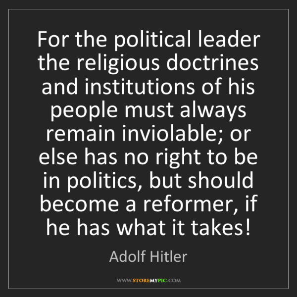 Adolf Hitler: For the political leader the religious doctrines and...
