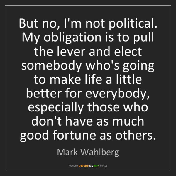 Mark Wahlberg: But no, I'm not political. My obligation is to pull the...