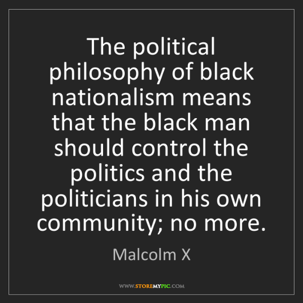 Malcolm X: The political philosophy of black nationalism means that...