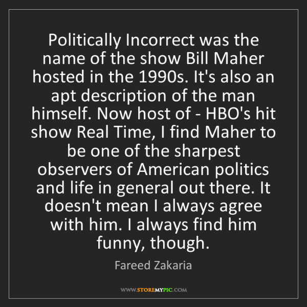 Fareed Zakaria: Politically Incorrect was the name of the show Bill Maher...