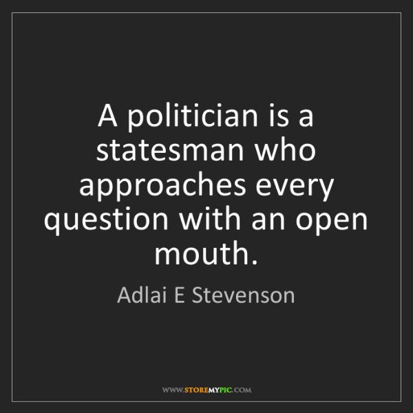 Adlai E Stevenson: A politician is a statesman who approaches every question...