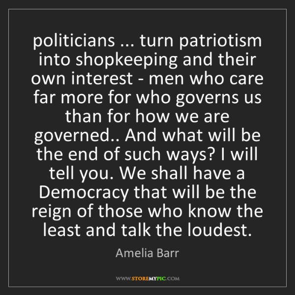 Amelia Barr: politicians ... turn patriotism into shopkeeping and...