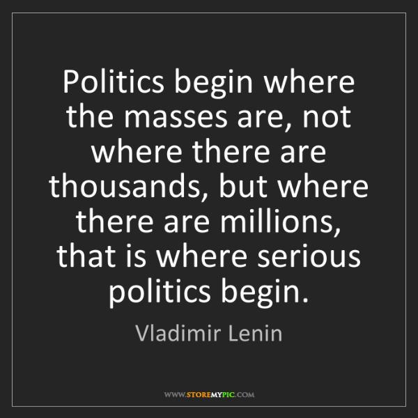 Vladimir Lenin: Politics begin where the masses are, not where there...