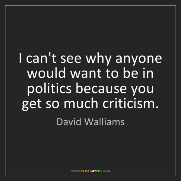 David Walliams: I can't see why anyone would want to be in politics because...
