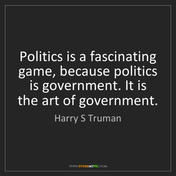 Harry S Truman: Politics is a fascinating game, because politics is government....
