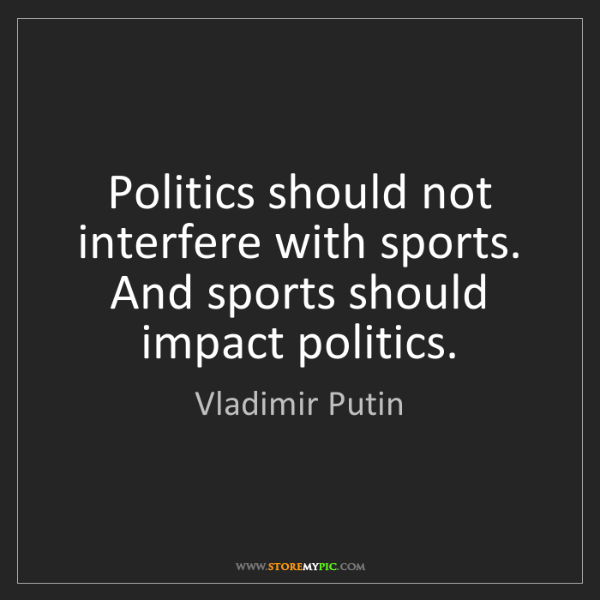Vladimir Putin: Politics should not interfere with sports. And sports...