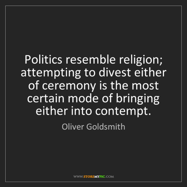 Oliver Goldsmith: Politics resemble religion; attempting to divest either...