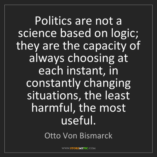 Otto Von Bismarck: Politics are not a science based on logic; they are the...